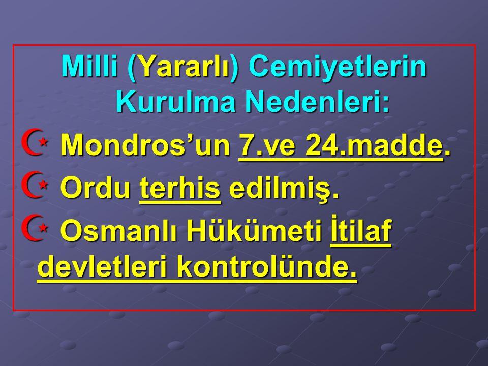 Milli (Yararlı) Cemiyetlerin Kurulma Nedenleri:  Mondros'un 7.ve 24.madde.  Ordu terhis edilmiş.  Osmanlı Hükümeti İtilaf devletleri kontrolünde.
