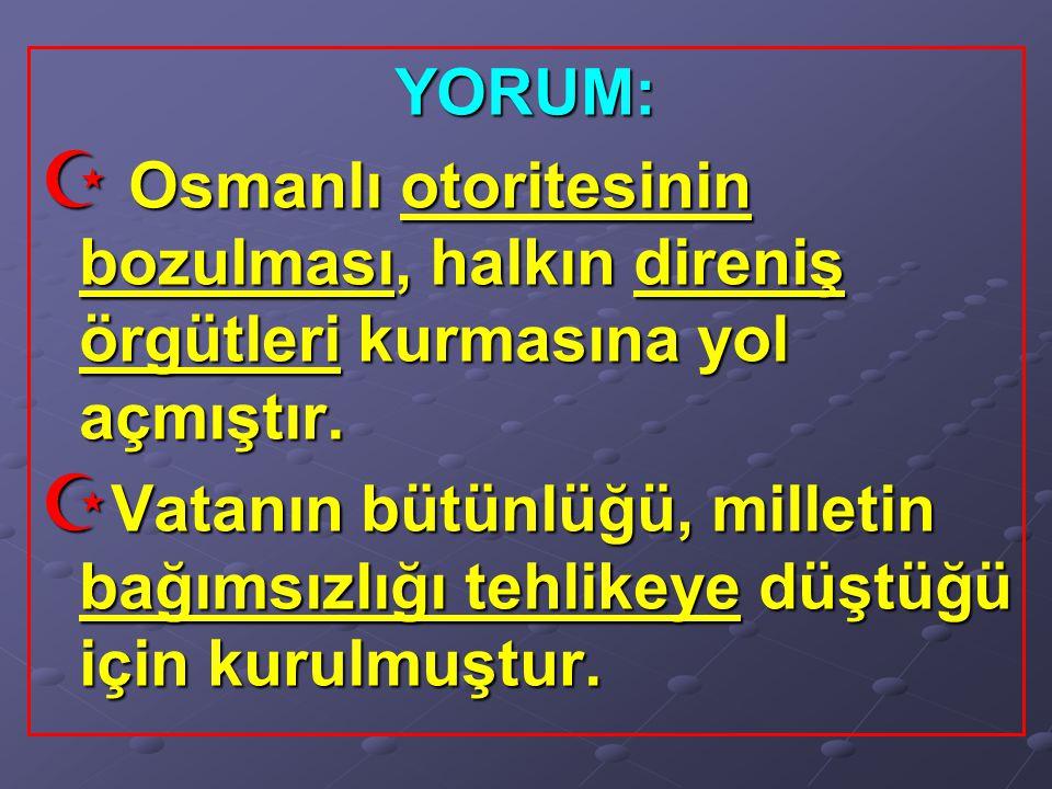 YORUM:  Osmanlı otoritesinin bozulması, halkın direniş örgütleri kurmasına yol açmıştır.  Vatanın bütünlüğü, milletin bağımsızlığı tehlikeye düştüğü