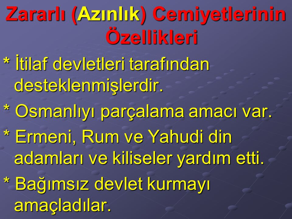 Zararlı (Azınlık) Cemiyetlerinin Özellikleri * İtilaf devletleri tarafından desteklenmişlerdir. * Osmanlıyı parçalama amacı var. * Ermeni, Rum ve Yahu