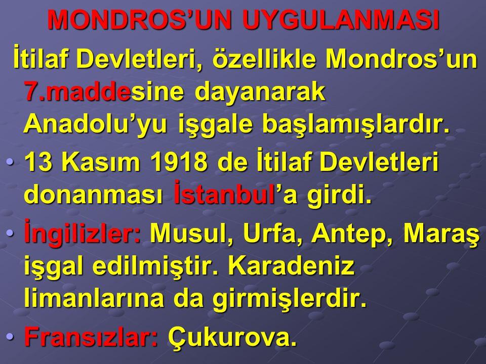 MONDROS'UN UYGULANMASI İtilaf Devletleri, özellikle Mondros'un 7.maddesine dayanarak Anadolu'yu işgale başlamışlardır. İtilaf Devletleri, özellikle Mo