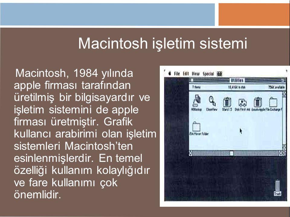 Macintosh işletim sistemi Macintosh, 1984 yılında apple firması tarafından üretilmiş bir bilgisayardır ve işletim sistemini de apple firması üretmişti