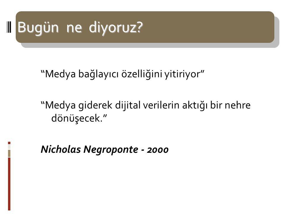 """Bugün ne diyoruz? """"Medya bağlayıcı özelliğini yitiriyor"""" """"Medya giderek dijital verilerin aktığı bir nehre dönüşecek."""" Nicholas Negroponte - 2000"""