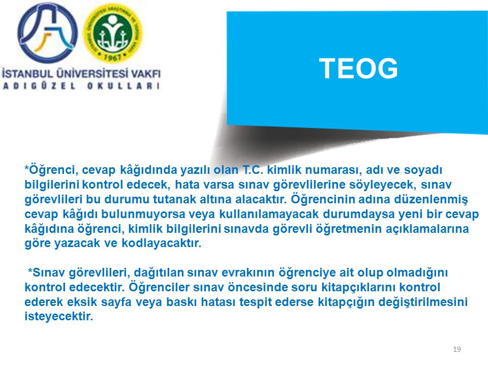 19 TEOG *Öğrenci, cevap kâğıdında yazılı olan T.C. kimlik numarası, adı ve soyadı bilgilerini kontrol edecek, hata varsa sınav görevlilerine söyleyece