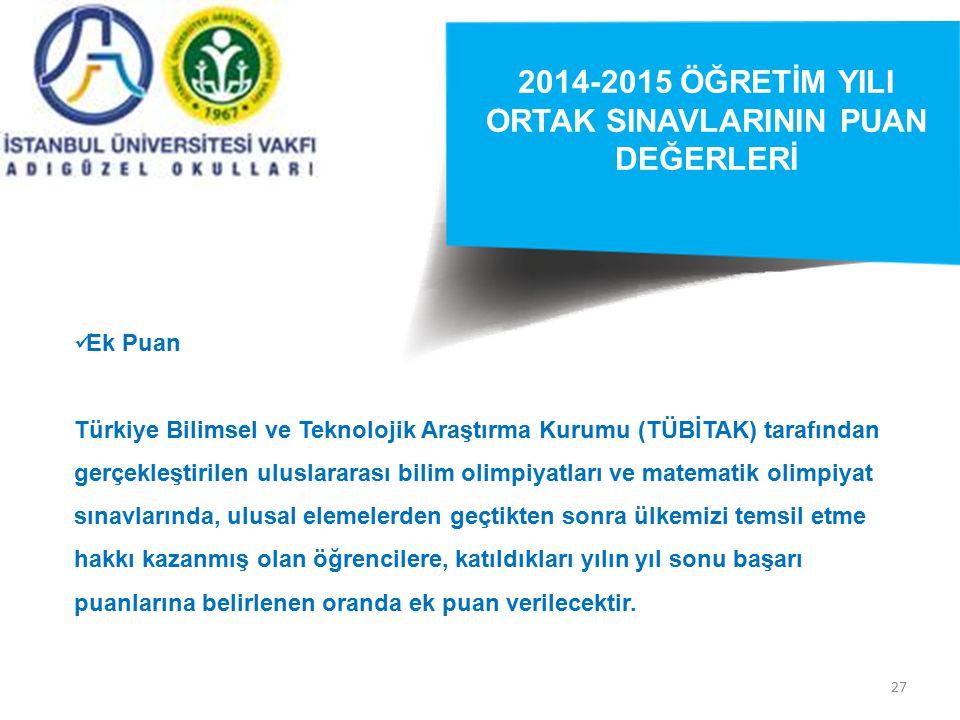 27 2014-2015 ÖĞRETİM YILI ORTAK SINAVLARININ PUAN DEĞERLERİ Ek Puan Türkiye Bilimsel ve Teknolojik Araştırma Kurumu (TÜBİTAK) tarafından gerçekleştirilen uluslararası bilim olimpiyatları ve matematik olimpiyat sınavlarında, ulusal elemelerden geçtikten sonra ülkemizi temsil etme hakkı kazanmış olan öğrencilere, katıldıkları yılın yıl sonu başarı puanlarına belirlenen oranda ek puan verilecektir.