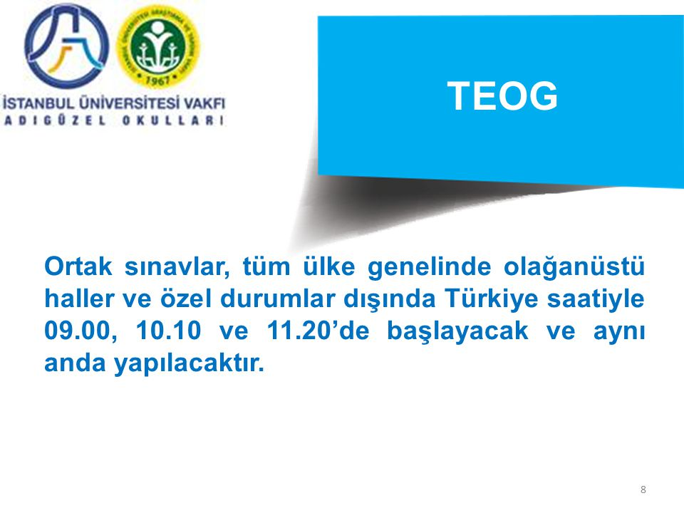 8 TEOG Ortak sınavlar, tüm ülke genelinde olağanüstü haller ve özel durumlar dışında Türkiye saatiyle 09.00, 10.10 ve 11.20'de başlayacak ve aynı anda yapılacaktır.