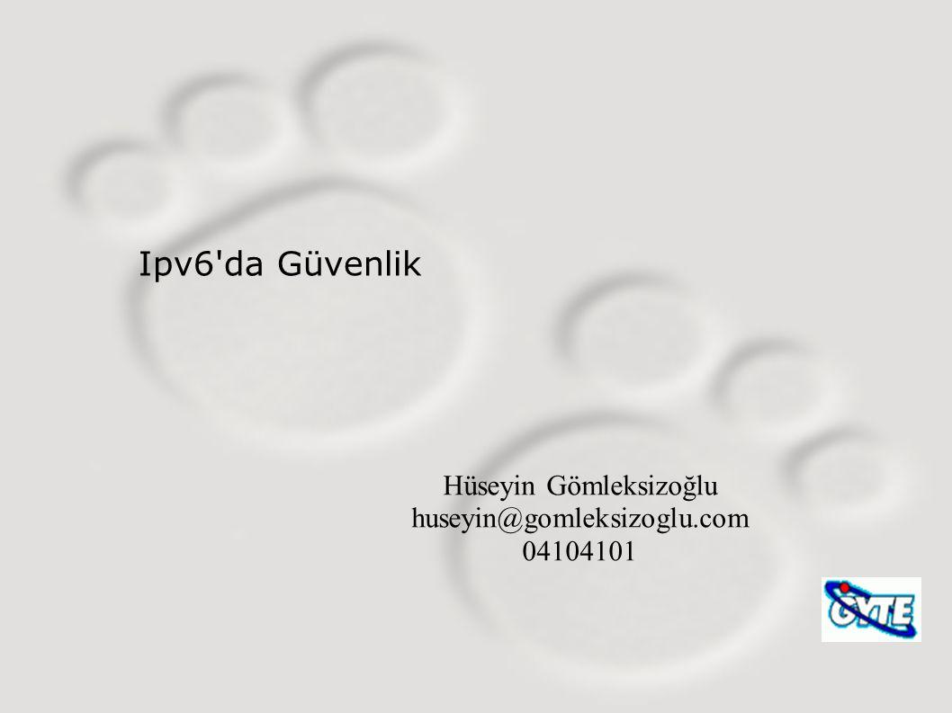 Ipv6'da Güvenlik Hüseyin Gömleksizoğlu huseyin@gomleksizoglu.com 04104101