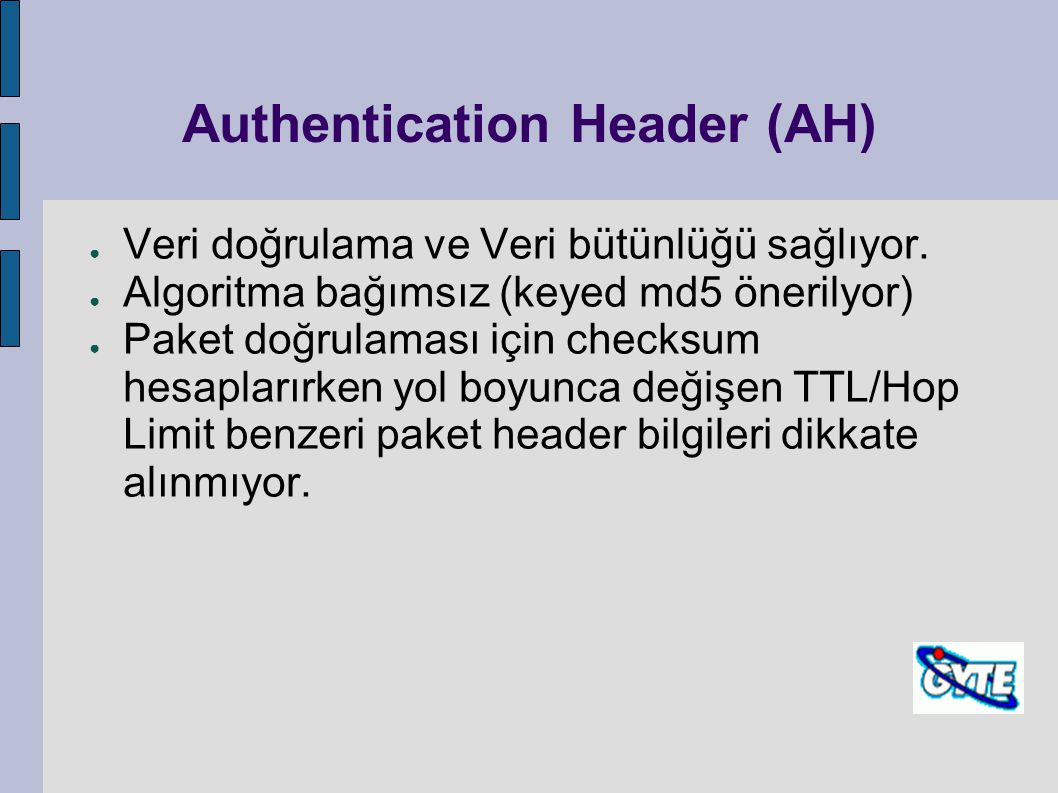 Authentication Header (AH) ● Veri doğrulama ve Veri bütünlüğü sağlıyor. ● Algoritma bağımsız (keyed md5 önerilyor) ● Paket doğrulaması için checksum h