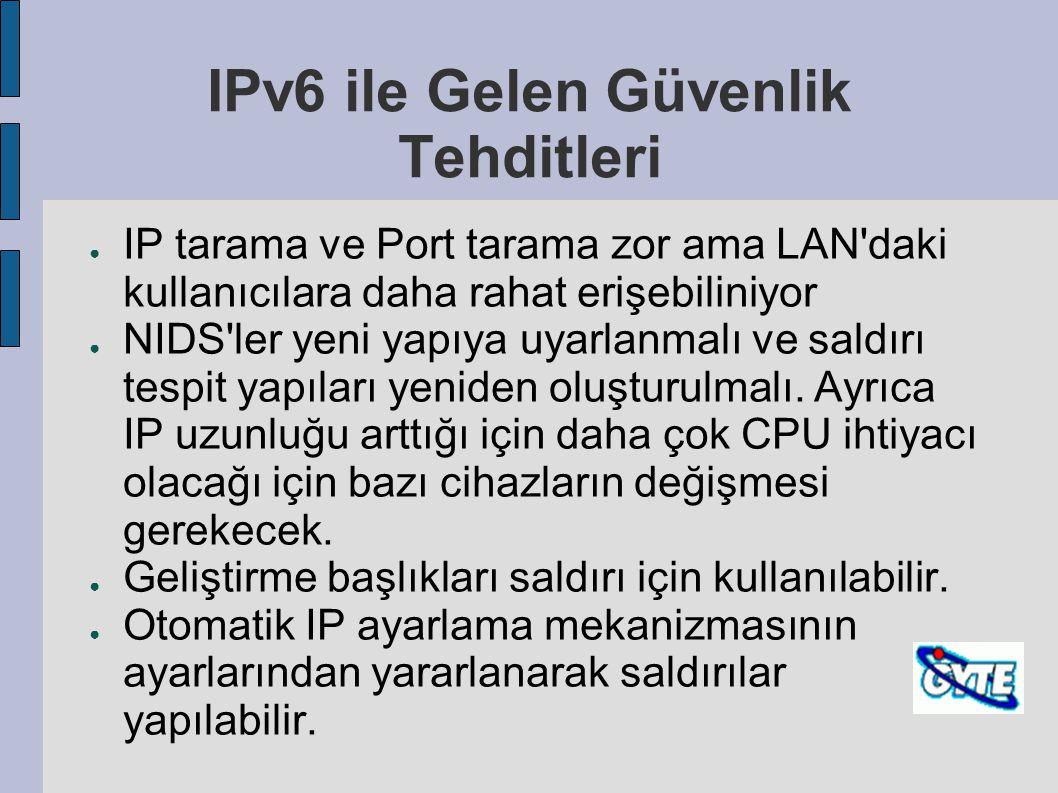 IPv6 ile Gelen Güvenlik Tehditleri ● IP tarama ve Port tarama zor ama LAN'daki kullanıcılara daha rahat erişebiliniyor ● NIDS'ler yeni yapıya uyarlanm