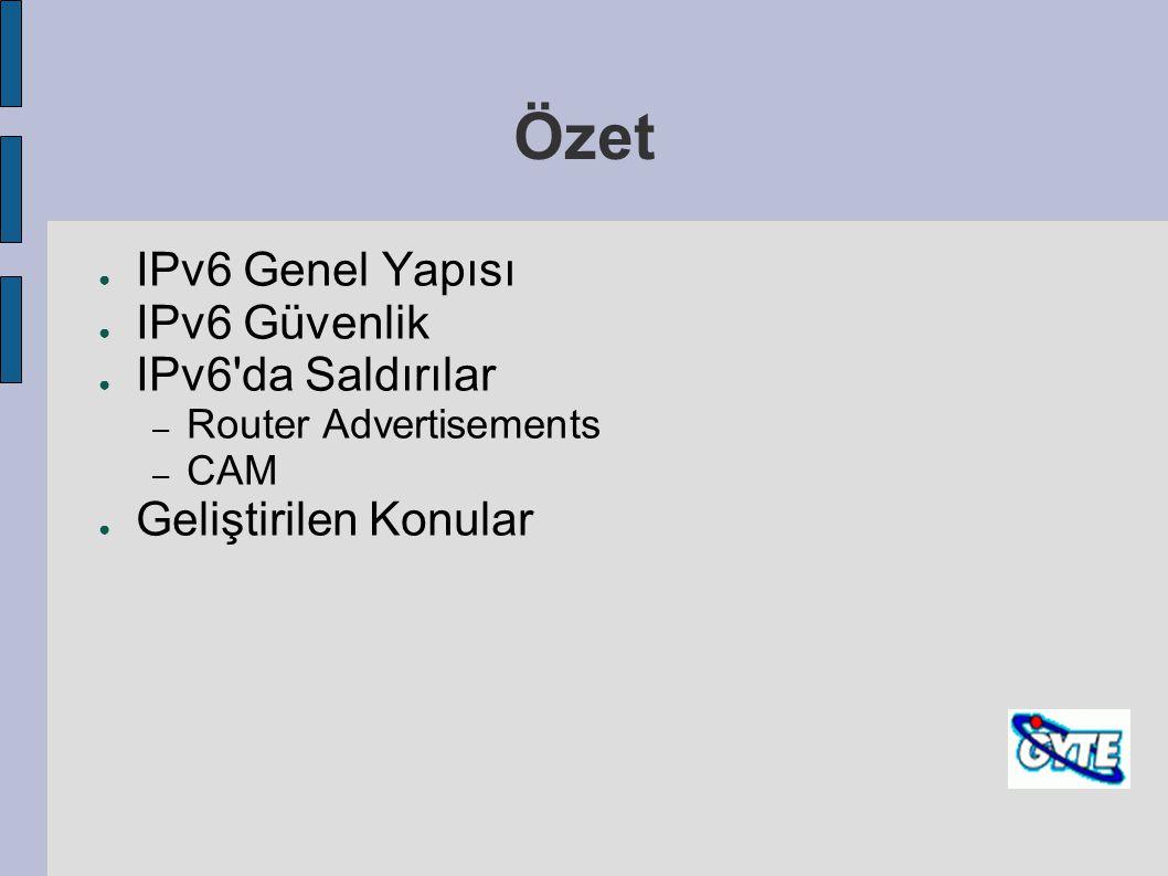 Özet ● IPv6 Genel Yapısı ● IPv6 Güvenlik ● IPv6'da Saldırılar – Router Advertisements – CAM ● Geliştirilen Konular