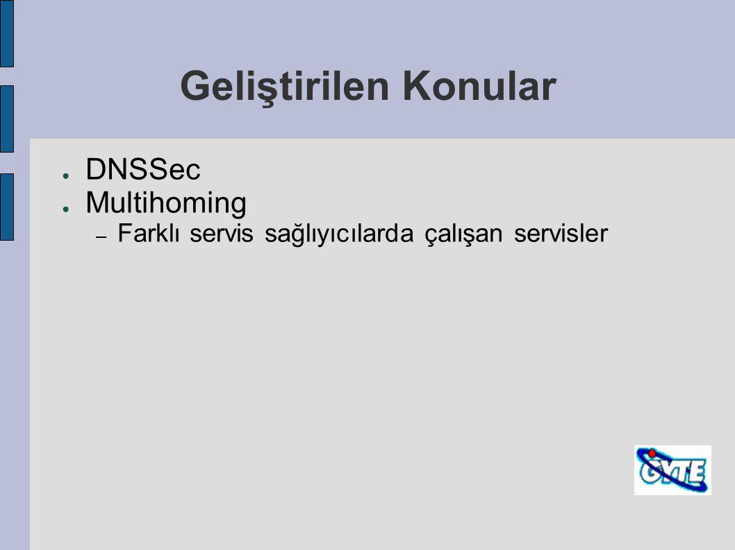 Geliştirilen Konular ● DNSSec ● Multihoming – Farklı servis sağlıyıcılarda çalışan servisler