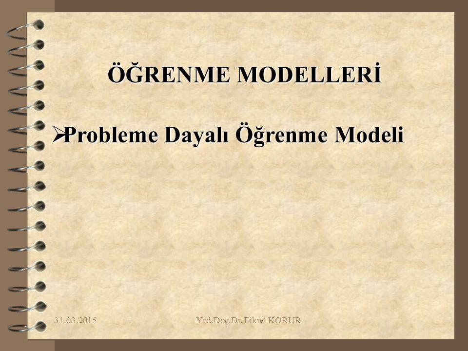 31.03.2015Yrd.Doç.Dr. Fikret KORUR ÖĞRENME MODELLERİ  Probleme Dayalı Öğrenme Modeli