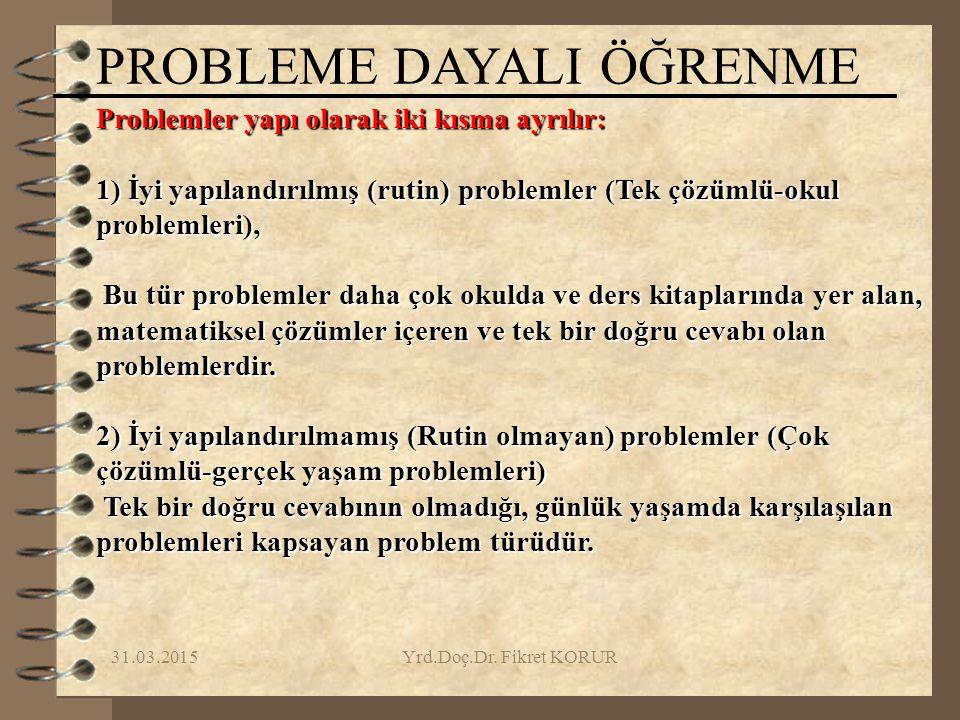 31.03.2015Yrd.Doç.Dr. Fikret KORUR Problemler yapı olarak iki kısma ayrılır: 1) İyi yapılandırılmış (rutin) problemler (Tek çözümlü-okul problemleri),