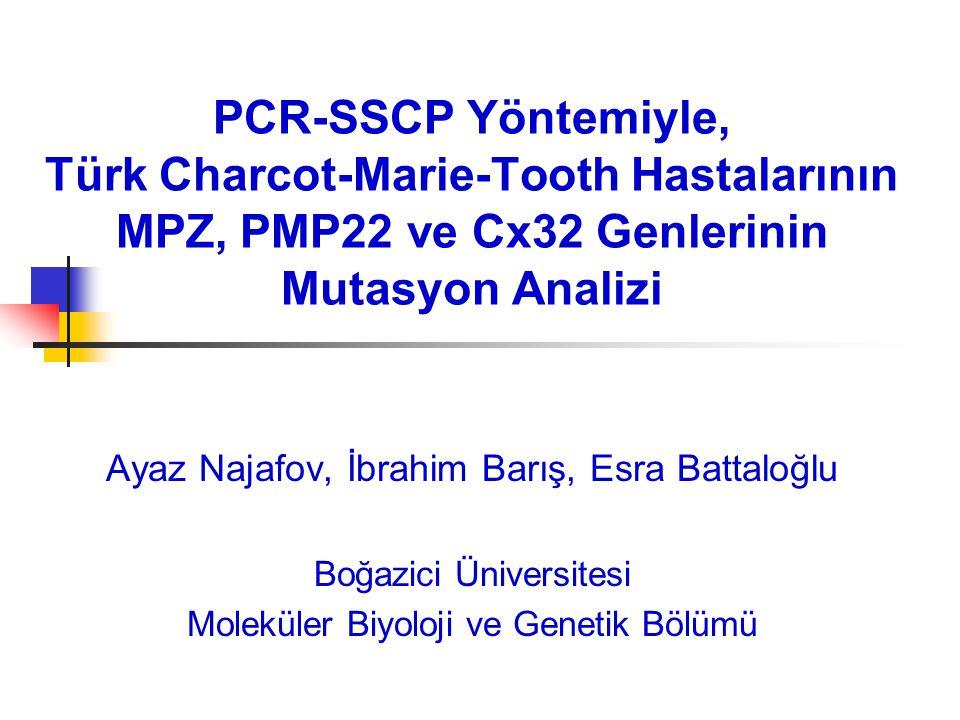 PCR-SSCP Yöntemiyle, Türk Charcot-Marie-Tooth Hastalarının MPZ, PMP22 ve Cx32 Genlerinin Mutasyon Analizi Ayaz Najafov, İbrahim Barış, Esra Battaloğlu Boğazici Üniversitesi Moleküler Biyoloji ve Genetik Bölümü
