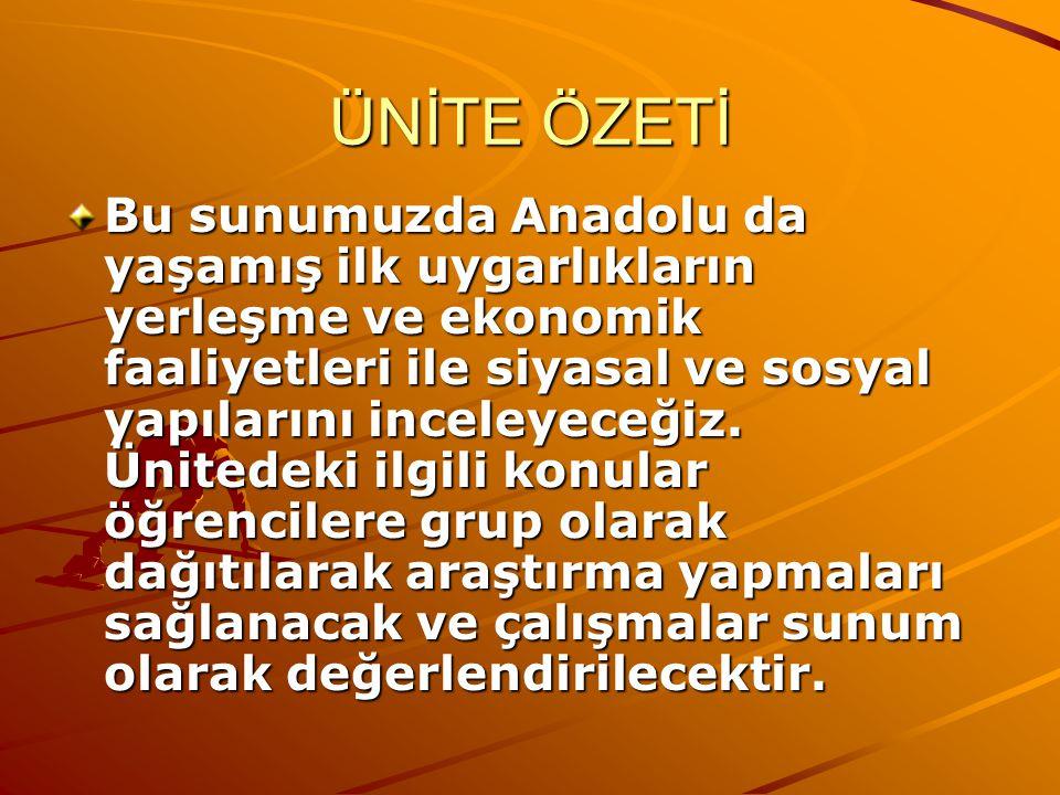 ÜNİTE ÖZETİ Bu sunumuzda Anadolu da yaşamış ilk uygarlıkların yerleşme ve ekonomik faaliyetleri ile siyasal ve sosyal yapılarını inceleyeceğiz. Ünited
