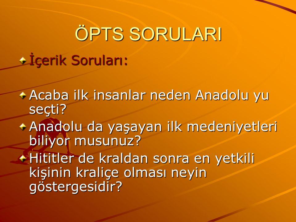 ÖPTS SORULARI İçerik Soruları: Acaba ilk insanlar neden Anadolu yu seçti? Anadolu da yaşayan ilk medeniyetleri biliyor musunuz? Hititler de kraldan so