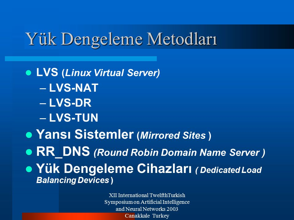 XII International TwelfthTurkish Symposium on Artificial Intelligence and Neural Networks 2003 Canakkale Turkey Yük Dengeleme Metodları LVS (Linux Virtual Server) –LVS-NAT –LVS-DR –LVS-TUN Yansı Sistemler (Mirrored Sites ) RR_DNS (Round Robin Domain Name Server ) Yük Dengeleme Cihazları ( Dedicated Load Balancing Devices )