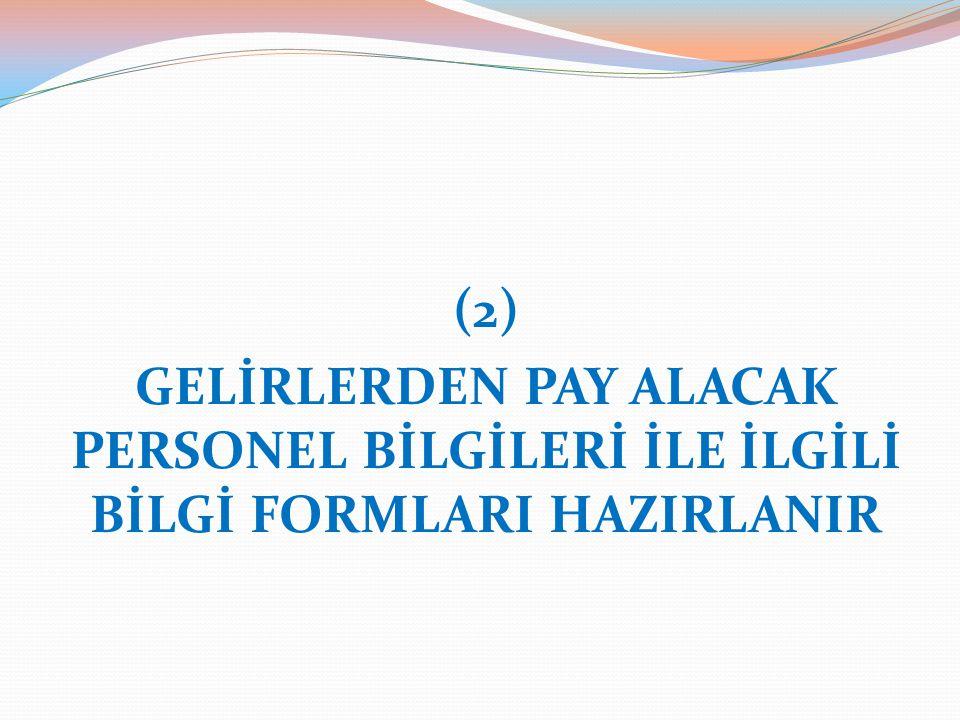 (2) GELİRLERDEN PAY ALACAK PERSONEL BİLGİLERİ İLE İLGİLİ BİLGİ FORMLARI HAZIRLANIR
