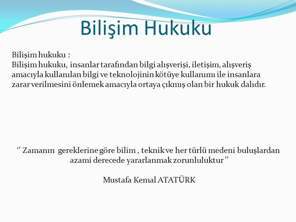 Bilişim Hukuku '' Zamanın gereklerine göre bilim, teknik ve her türlü medeni buluşlardan azami derecede yararlanmak zorunluluktur '' Mustafa Kemal ATA