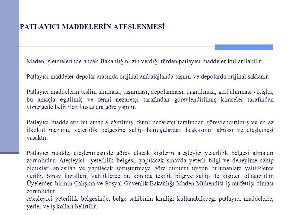 PATLAYICI MADDELERİN ATEŞLENMESİ Maden işletmelerinde ancak Bakanlığın izin verdiği türden patlayıcı maddeler kullanılabilir. Patlayıcı maddeler depol