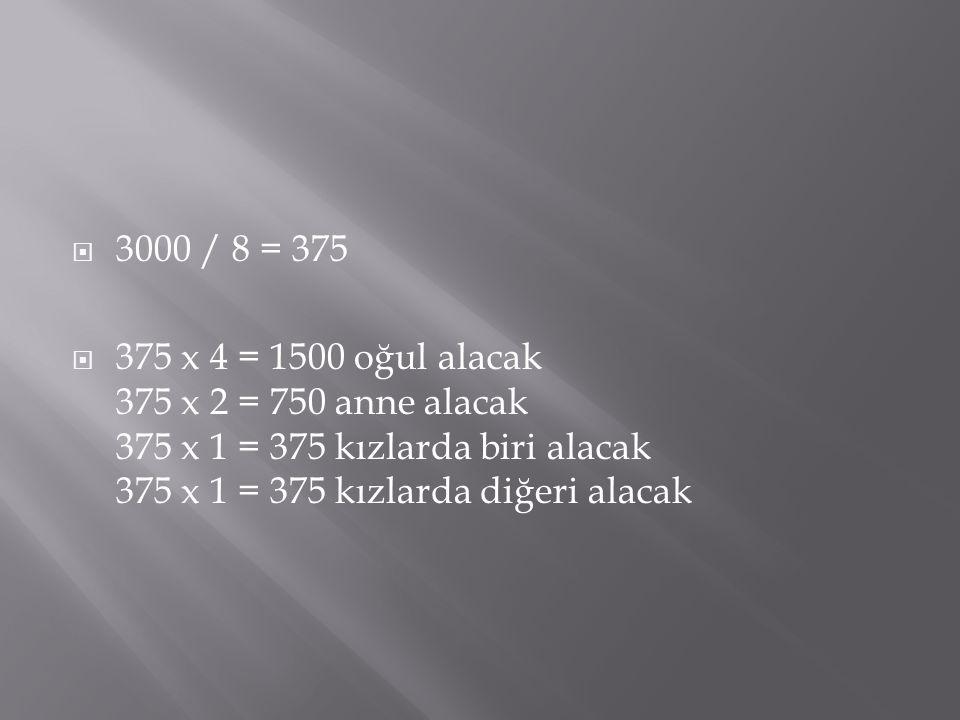  3000 / 8 = 375  375 x 4 = 1500 oğul alacak 375 x 2 = 750 anne alacak 375 x 1 = 375 kızlarda biri alacak 375 x 1 = 375 kızlarda diğeri alacak