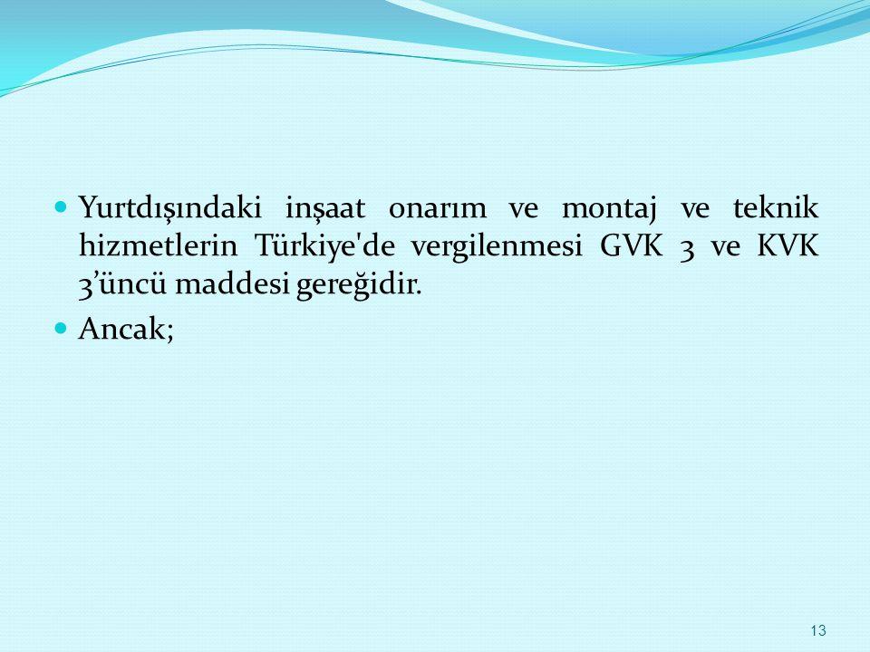Yurtdışındaki inşaat onarım ve montaj ve teknik hizmetlerin Türkiye'de vergilenmesi GVK 3 ve KVK 3'üncü maddesi gereğidir. Ancak; 13