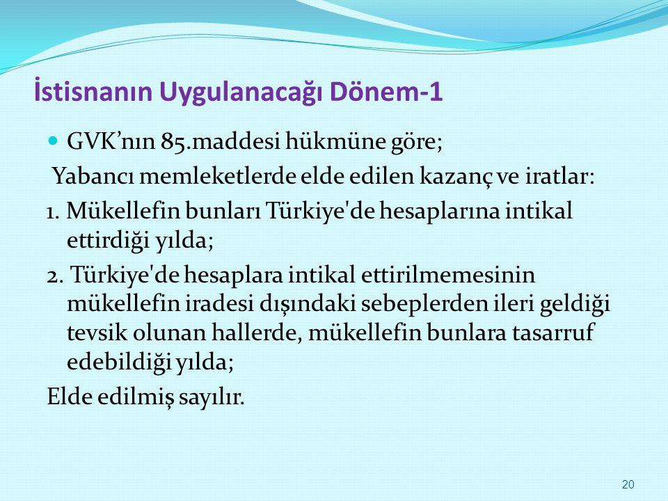 İstisnanın Uygulanacağı Dönem-1 GVK'nın 85.maddesi hükmüne göre; Yabancı memleketlerde elde edilen kazanç ve iratlar: 1. Mükellefin bunları Türkiye'de