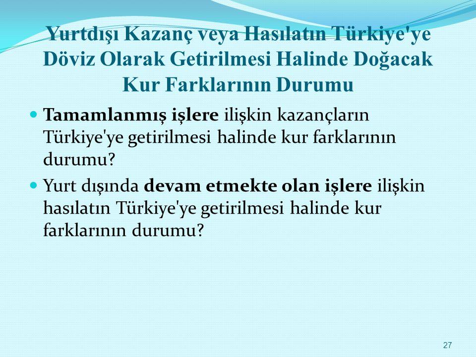 Yurtdışı Kazanç veya Hasılatın Türkiye'ye Döviz Olarak Getirilmesi Halinde Doğacak Kur Farklarının Durumu Tamamlanmış işlere ilişkin kazançların Türki