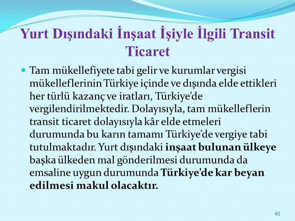 Yurt Dışındaki İnşaat İşiyle İlgili Transit Ticaret Tam mükellefiyete tabi gelir ve kurumlar vergisi mükelleflerinin Türkiye içinde ve dışında elde et