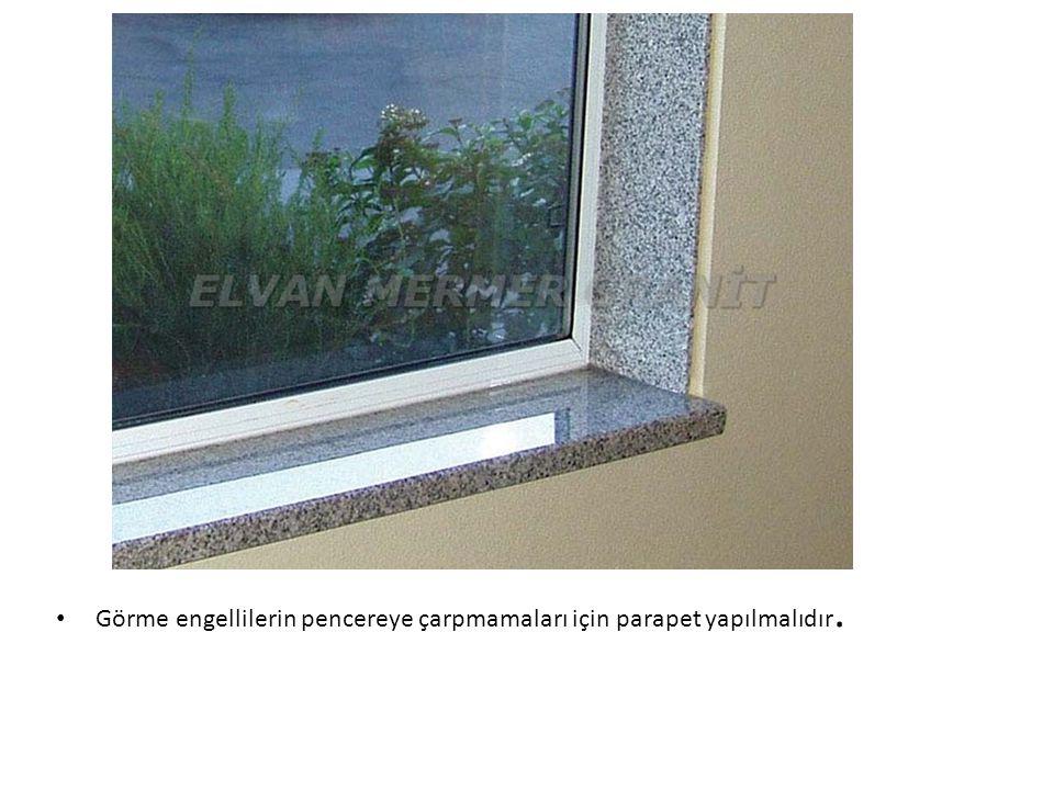Görme engellilerin pencereye çarpmamaları için parapet yapılmalıdır.
