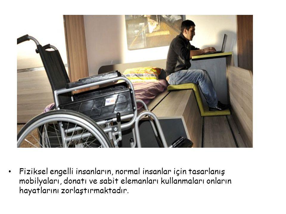 Fiziksel engelli insanların, normal insanlar için tasarlanış mobilyaları, donatı ve sabit elemanları kullanmaları onların hayatlarını zorlaştırmaktadı