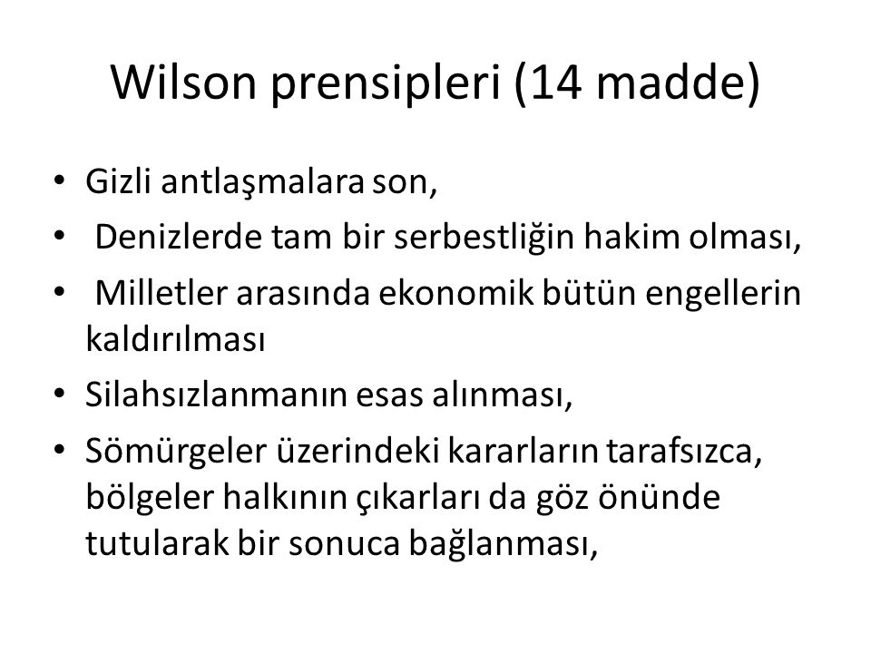 Wilson prensipleri (14 madde) Gizli antlaşmalara son, Denizlerde tam bir serbestliğin hakim olması, Milletler arasında ekonomik bütün engellerin kaldırılması Silahsızlanmanın esas alınması, Sömürgeler üzerindeki kararların tarafsızca, bölgeler halkının çıkarları da göz önünde tutularak bir sonuca bağlanması,