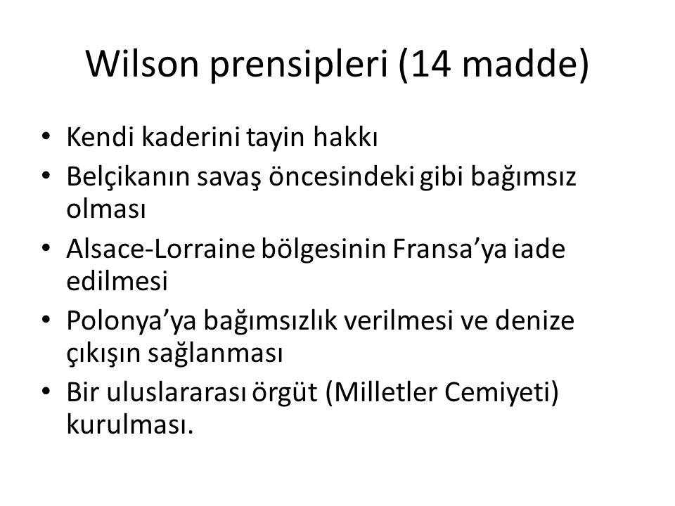 Wilson prensipleri (14 madde) Kendi kaderini tayin hakkı Belçikanın savaş öncesindeki gibi bağımsız olması Alsace-Lorraine bölgesinin Fransa'ya iade edilmesi Polonya'ya bağımsızlık verilmesi ve denize çıkışın sağlanması Bir uluslararası örgüt (Milletler Cemiyeti) kurulması.