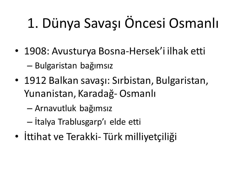 1. Dünya Savaşı Öncesi Osmanlı 1908: Avusturya Bosna-Hersek'i ilhak etti – Bulgaristan bağımsız 1912 Balkan savaşı: Sırbistan, Bulgaristan, Yunanistan