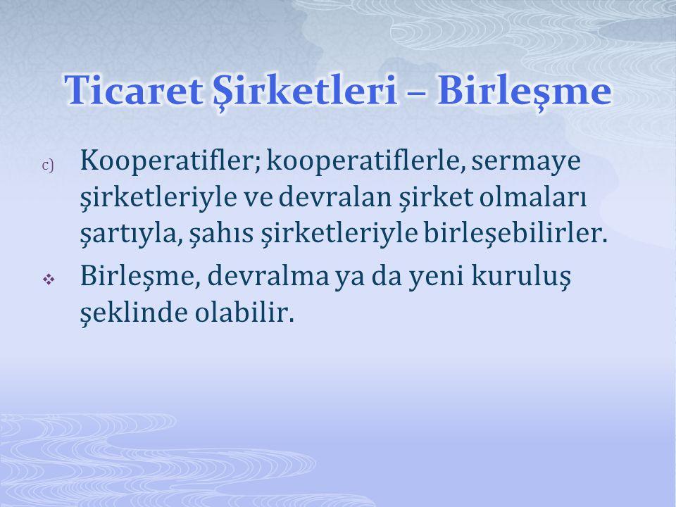 c) Kooperatifler; kooperatiflerle, sermaye şirketleriyle ve devralan şirket olmaları şartıyla, şahıs şirketleriyle birleşebilirler.  Birleşme, devral
