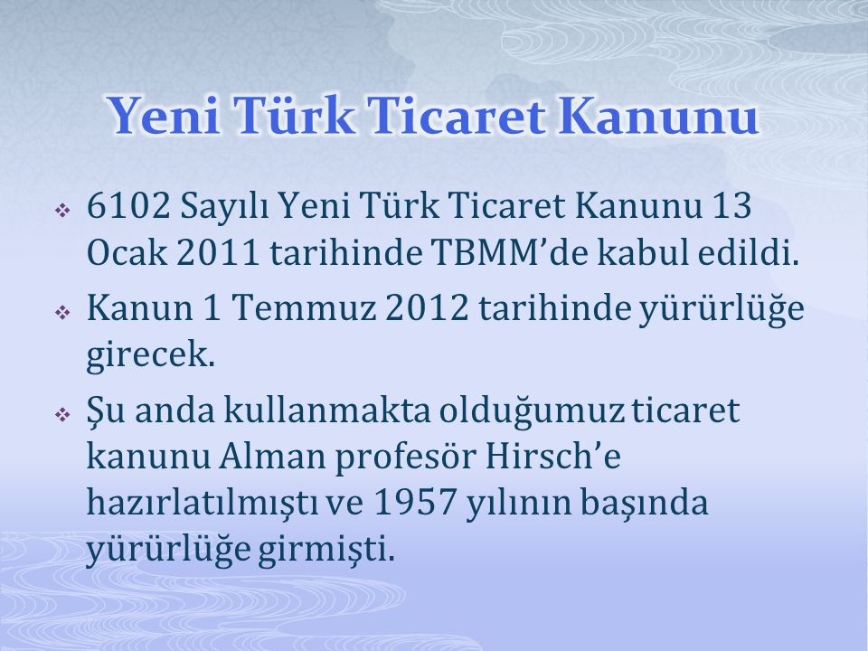  6102 Sayılı Yeni Türk Ticaret Kanunu 13 Ocak 2011 tarihinde TBMM'de kabul edildi.  Kanun 1 Temmuz 2012 tarihinde yürürlüğe girecek.  Şu anda kulla