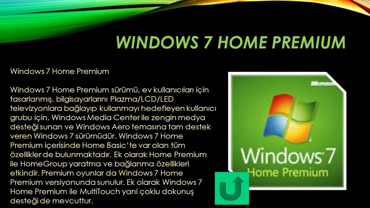 WINDOWS 7 HOME PREMIUM Windows 7 Home Premium Windows 7 Home Premium sürümü, ev kullanıcıları için tasarlanmış, bilgisayarlarını Plazma/LCD/LED televi