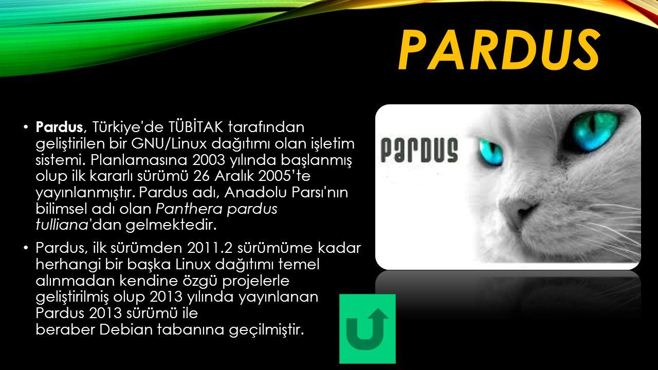 PARDUS Pardus, Türkiye'de TÜBİTAK tarafından geliştirilen bir GNU/Linux dağıtımı olan işletim sistemi. Planlamasına 2003 yılında başlanmış olup ilk ka