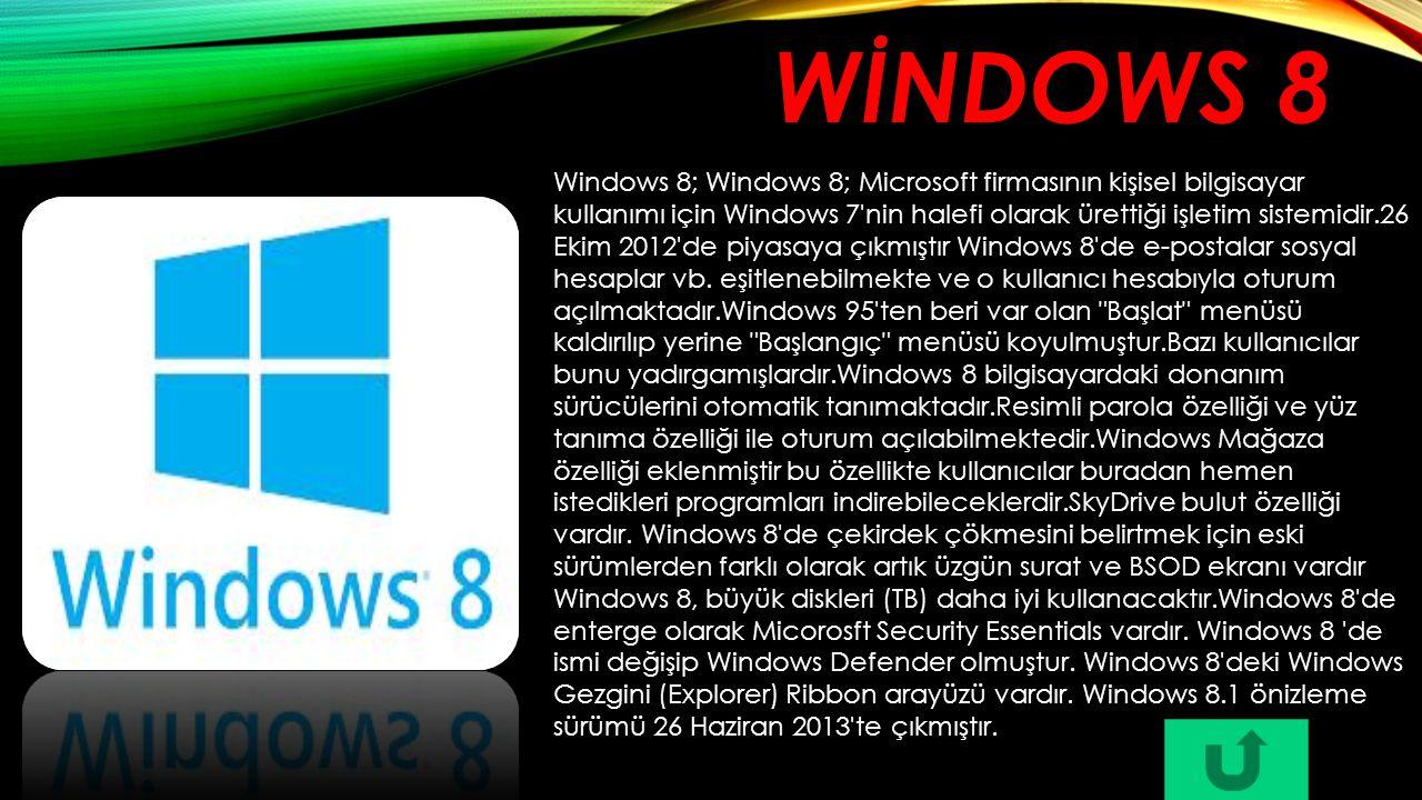 WİNDOWS 8 Windows 8; Windows 8; Microsoft firmasının kişisel bilgisayar kullanımı için Windows 7'nin halefi olarak ürettiği işletim sistemidir.26 Ekim