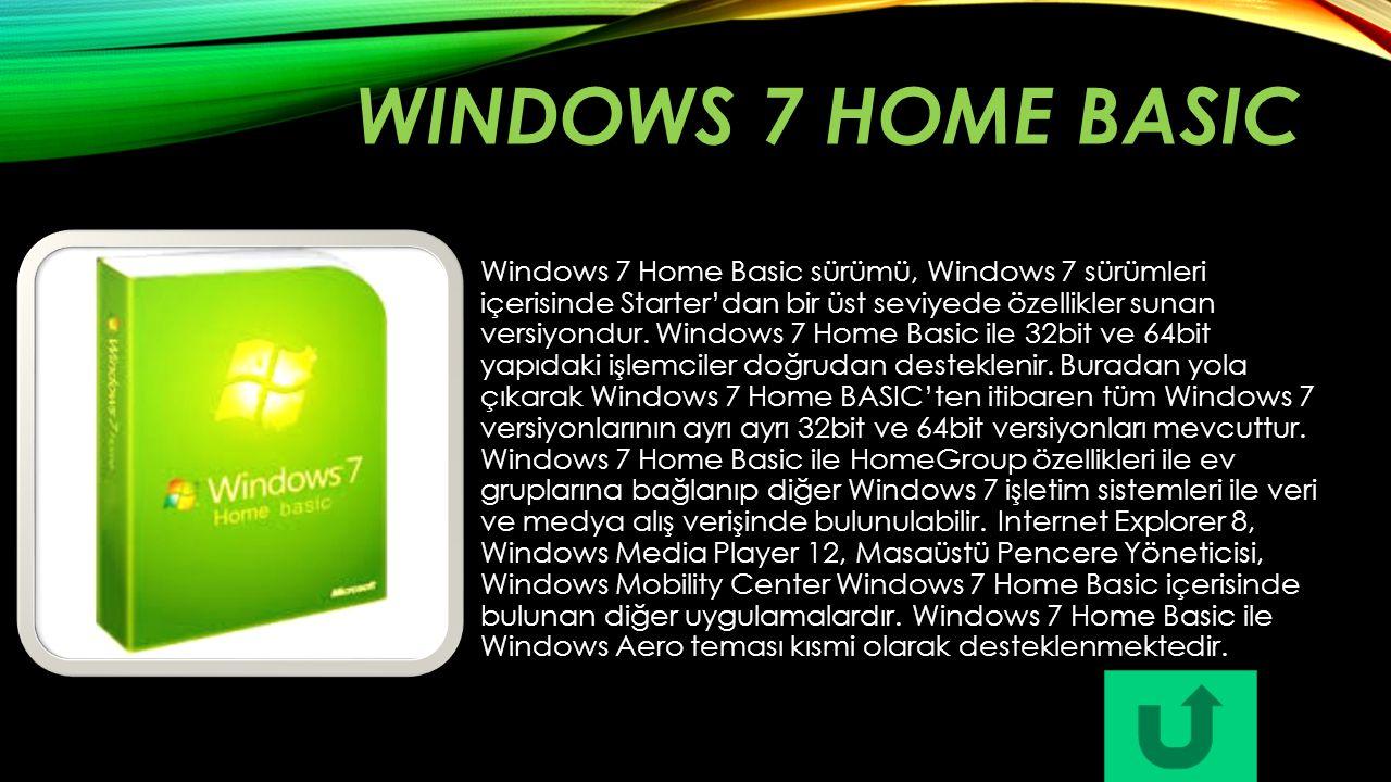 WINDOWS 7 HOME BASIC Windows 7 Home Basic sürümü, Windows 7 sürümleri içerisinde Starter'dan bir üst seviyede özellikler sunan versiyondur. Windows 7