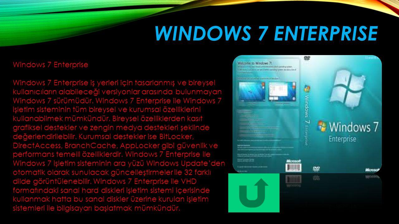 WINDOWS 7 ENTERPRISE Windows 7 Enterprise Windows 7 Enterprise iş yerleri için tasarlanmış ve bireysel kullanıcıların alabileceği versiyonlar arasında