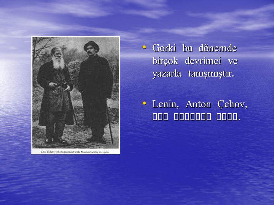 Gorki bu dönemde birçok devrimci ve yazarla tanışmıştır. Gorki bu dönemde birçok devrimci ve yazarla tanışmıştır. Lenin, Anton Çehov, Leo Tolstoy gibi