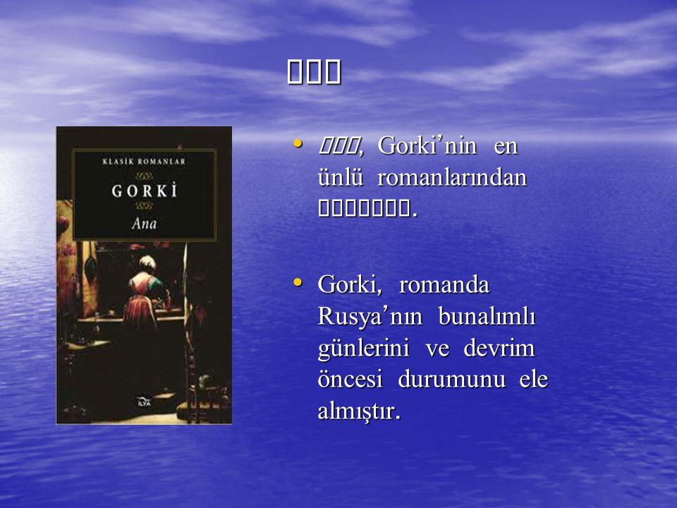 ANA ANA Ana, Gorki ' nin en ünlü romanlarından biridir. Ana, Gorki ' nin en ünlü romanlarından biridir. Gorki, romanda Rusya ' nın bunalımlı günlerini