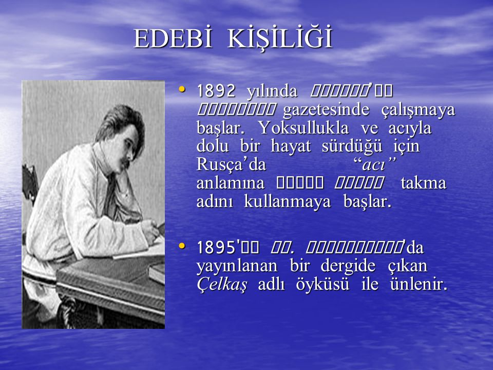 EDEBİ KİŞİLİĞİ EDEBİ KİŞİLİĞİ 1892 yılında Tiflis ' de Kafkasya gazetesinde çalışmaya başlar. Yoksullukla ve acıyla dolu bir hayat sürdüğü için Rusça