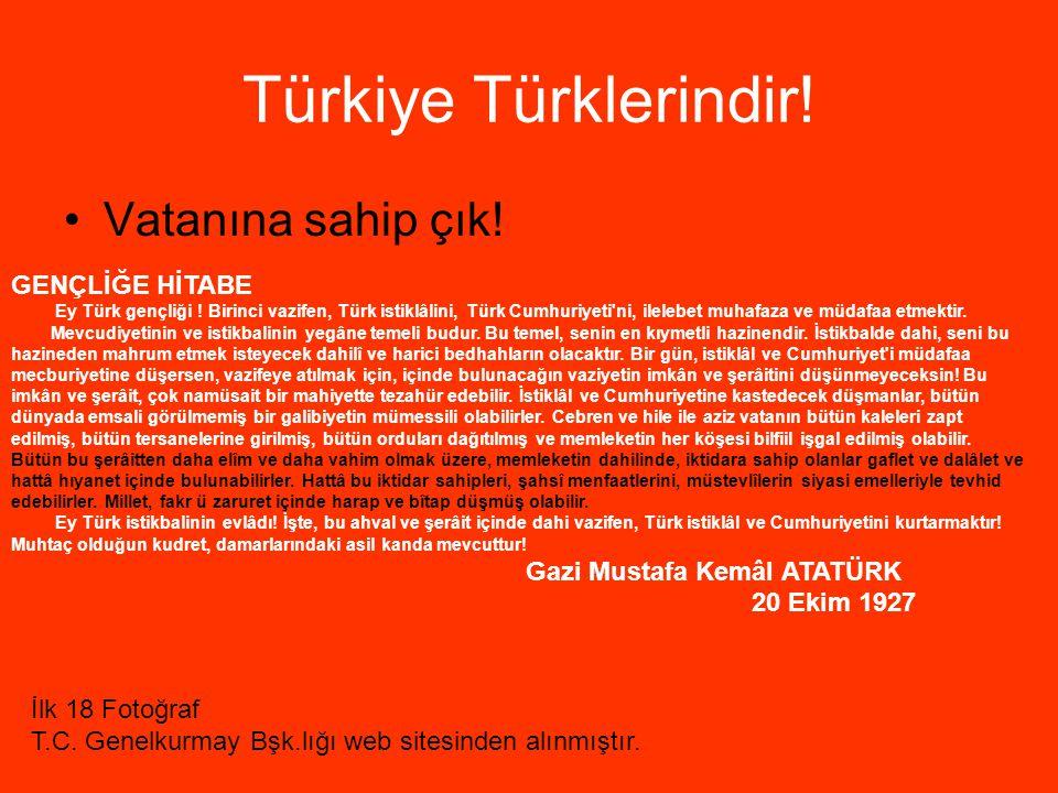Türkiye Türklerindir! Vatanına sahip çık! GENÇLİĞE HİTABE Ey Türk gençliği ! Birinci vazifen, Türk istiklâlini, Türk Cumhuriyeti'ni, ilelebet muhafaza