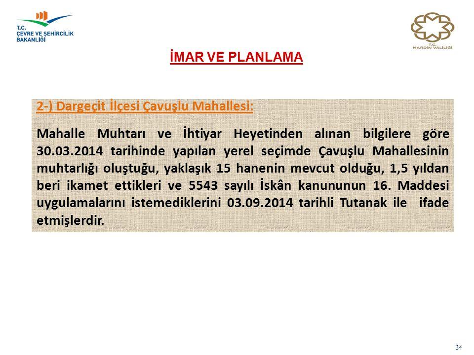 34 İMAR VE PLANLAMA 2-) Dargeçit İlçesi Çavuşlu Mahallesi: Mahalle Muhtarı ve İhtiyar Heyetinden alınan bilgilere göre 30.03.2014 tarihinde yapılan ye