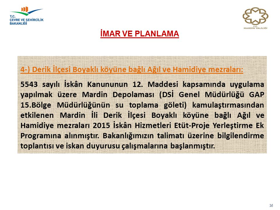 36 İMAR VE PLANLAMA 4-) Derik İlçesi Boyaklı köyüne bağlı Ağıl ve Hamidiye mezraları: 5543 sayılı İskân Kanununun 12.