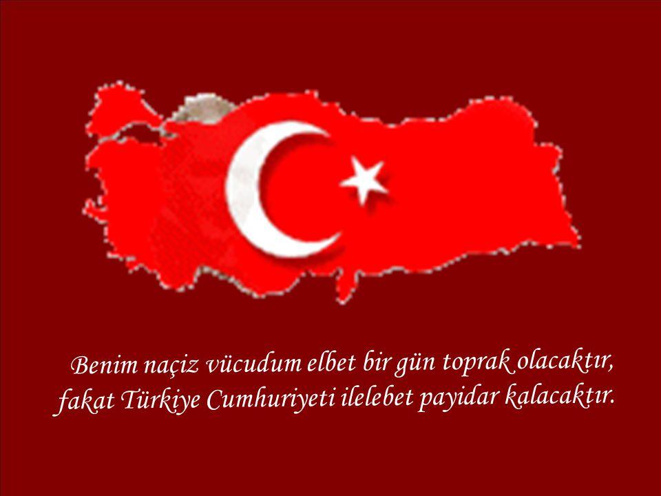 Benim naçiz vücudum elbet bir gün toprak olacaktır, fakat Türkiye Cumhuriyeti ilelebet payidar kalacaktır.