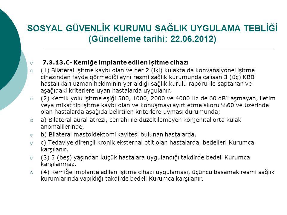 SOSYAL GÜVENLİK KURUMU SAĞLIK UYGULAMA TEBLİĞİ (Güncelleme tarihi: 22.06.2012)  7.3.13.C- Kemiğe implante edilen işitme cihazı  (1) Bilateral işitme