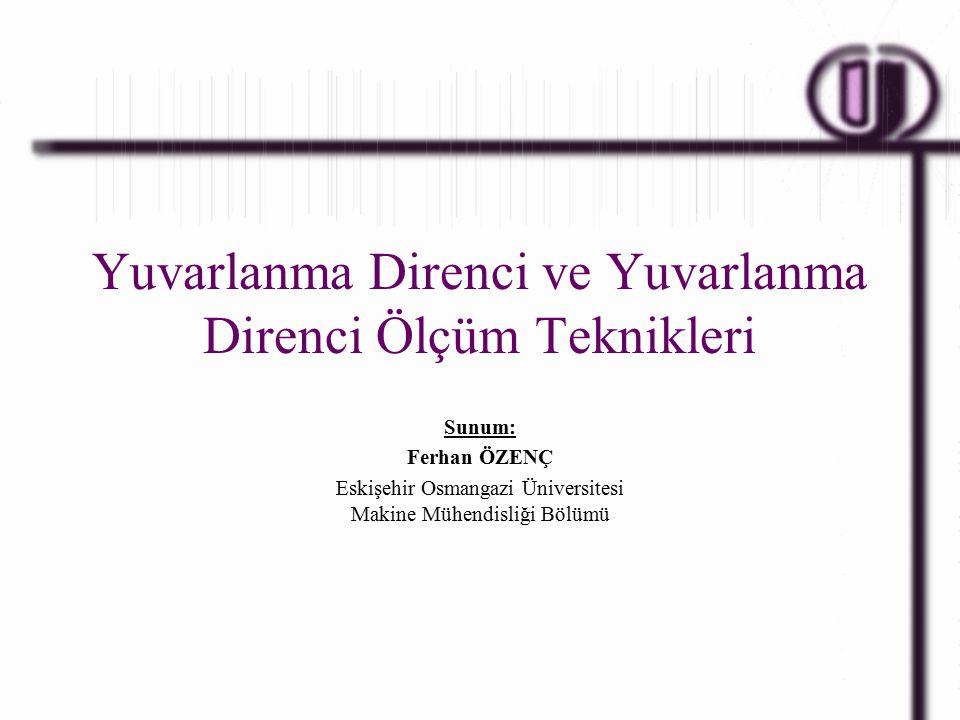 Yuvarlanma Direnci ve Yuvarlanma Direnci Ölçüm Teknikleri Sunum: Ferhan ÖZENÇ Eskişehir Osmangazi Üniversitesi Makine Mühendisliği Bölümü