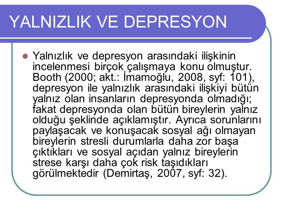 YALNIZLIK VE DEPRESYON Yalnızlık ve depresyon arasındaki ilişkinin incelenmesi birçok çalışmaya konu olmuştur. Booth (2000; akt.: İmamoğlu, 2008, syf: